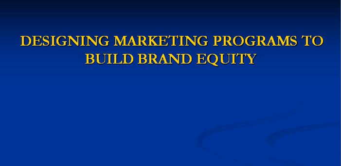 Designing Marketing Programs to Build Brand Equity