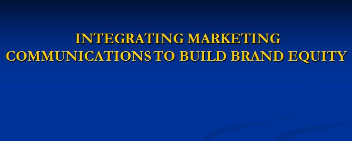 Integrating Marketing Communications To Build Brand Equity