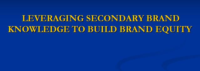 Leveraging Secondary Brand Knowledge to Build Brand Equity