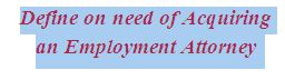 Define on need of Acquiring an Employment Attorney