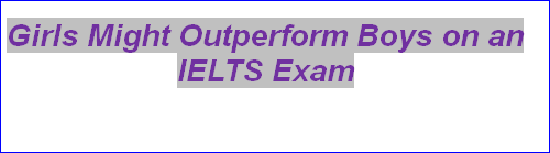 Girls Might Outperform Boys on an IELTS Exam