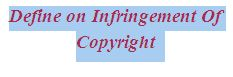 Define on Infringement Of Copyright