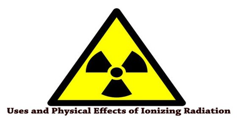 Uses and Physical Effects of Ionizing Radiation