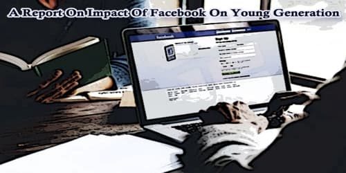 A Report On Impact Of Facebook On Young Generation