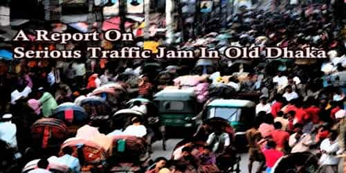 A Report On Serious Traffic Jam In Old Dhaka