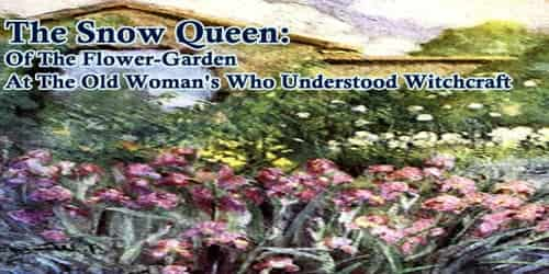 The Snow Queen:  Of The Flower-Garden At The Old Woman's Who Understood Witchcraft