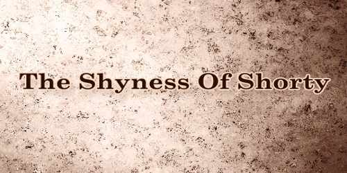 The Shyness Of Shorty