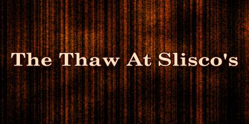 The Thaw At Slisco's
