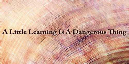 A Little Learning Is A Dangerous Thing