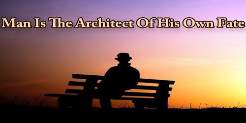 Man Is The Architect Of His Own Fate