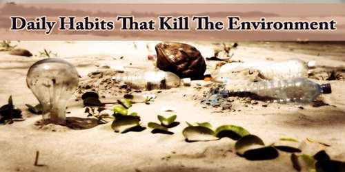 Daily Habits That Kill The Environment