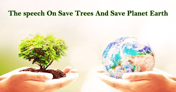 The speech On Save Trees And Save Planet Earth