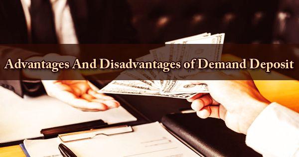 Advantages And Disadvantages of Demand Deposit