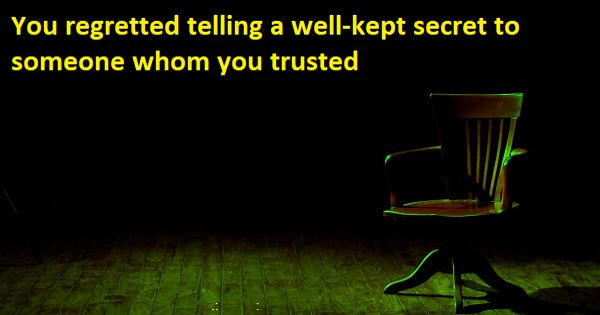 You regretted telling a secret to someone whom you trusted – an Open Speech