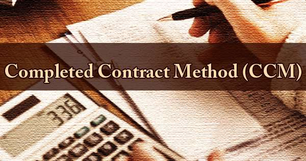 Completed Contract Method (CCM)