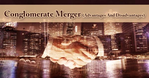 Conglomerate Merger (Advantages And Disadvantages)