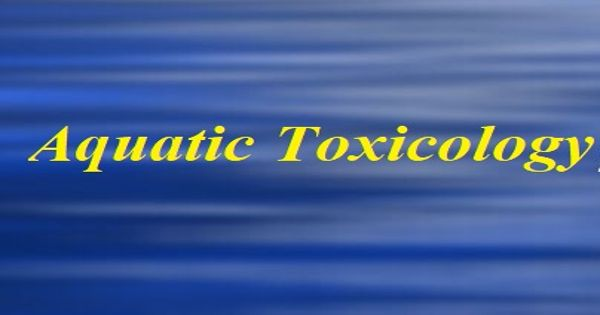 Aquatic Toxicology – a multidisciplinary field which integrates toxicology