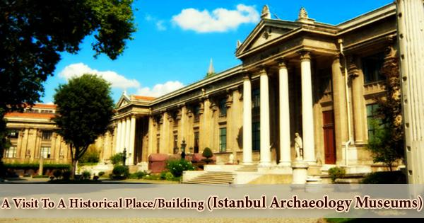A Visit To A Historical Place/Building (Istanbul Archaeology Museums)