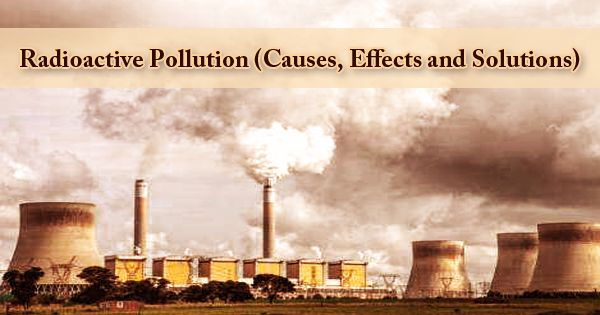 Radioactive Pollution (Causes, Effects and Solutions)