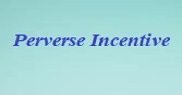 Perverse Incentive – a type of negative unintended consequence