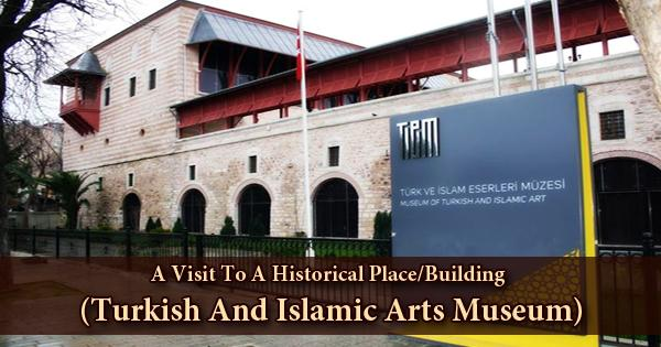A Visit To A Historical Place/Building (Turkish And Islamic Arts Museum)