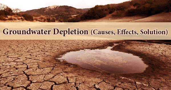 Groundwater Depletion (Causes, Effects, Solution)