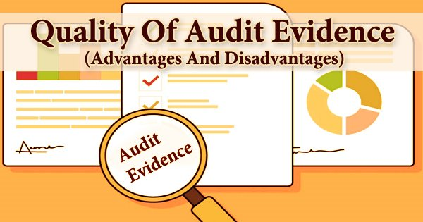 Quality Of Audit Evidence (Advantages And Disadvantages)