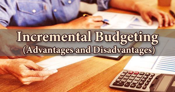 Incremental Budgeting (Advantages and Disadvantages)