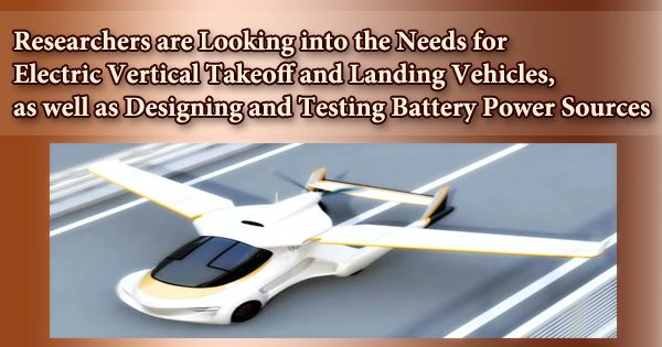Researchers are Looking into the Needs for Electric Vertical Takeoff and Landing Vehicles, as well as Designing and Testing Battery Power Sources