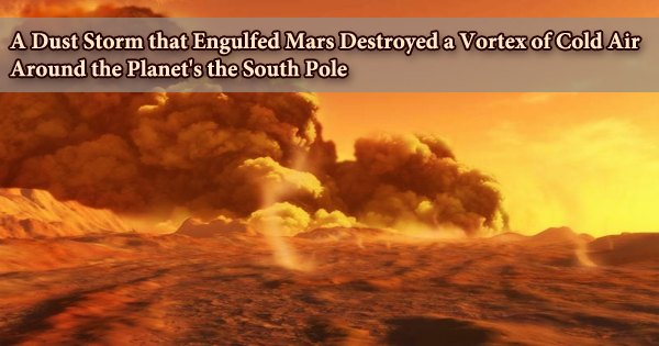 A Dust Storm that Engulfed Mars Destroyed a Vortex of Cold Air Around the Planet's the South Pole