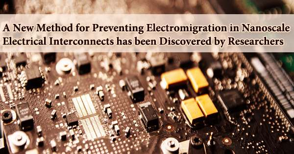 A New Method for Preventing Electromigration in Nanoscale Electrical Interconnects has been Discovered by Researchers