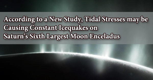 According to a New Study, Tidal Stresses may be Causing Constant Icequakes on Saturn's Sixth Largest Moon Enceladus