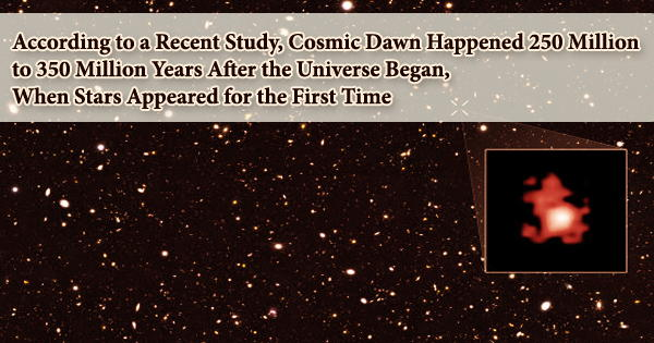 According to a Recent Study, Cosmic Dawn Happened 250 Million to 350 Million Years After the Universe Began, When Stars Appeared for the First Time