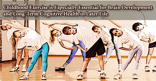 Childhood Exercise is Especially Essential for Brain Development and Long-Term Cognitive Health in Later Life