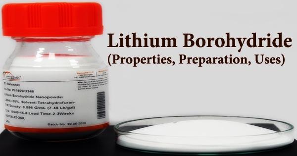 Lithium Borohydride (Properties, Preparation, Uses)