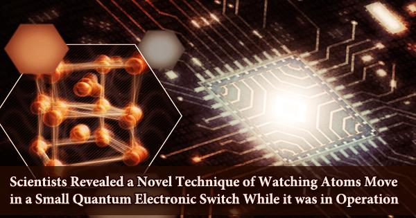 Scientists Revealed a Novel Technique of Watching Atoms Move in a Small Quantum Electronic Switch While it was in Operation
