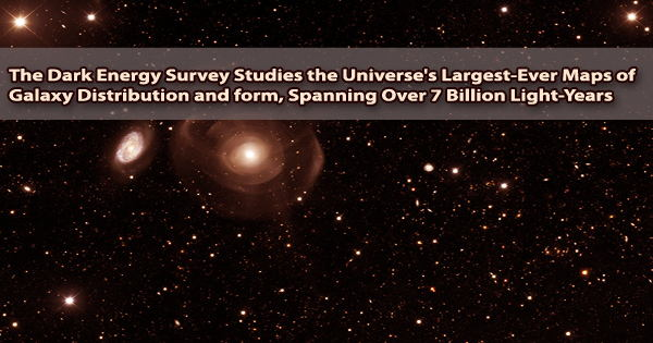 The Dark Energy Survey Studies the Universe's Largest-Ever Maps of Galaxy Distribution and form, Spanning Over 7 Billion Light-Years