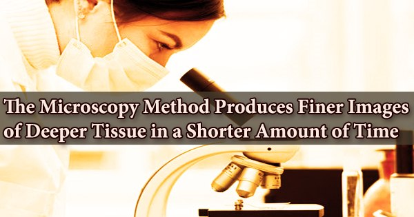 The Microscopy Method Produces Finer Images of Deeper Tissue in a Shorter Amount of Time