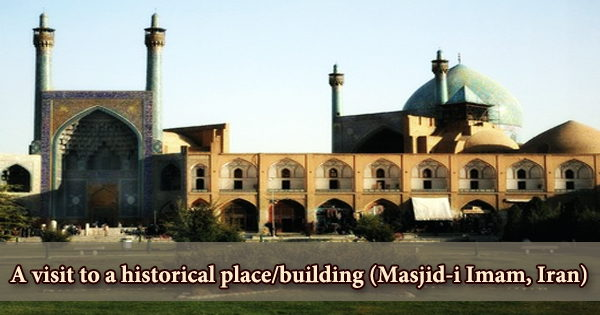 A visit to a historical place/building (Masjid-i Imam, Iran)