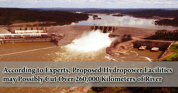 According to Experts, Proposed Hydropower Facilities may Possibly Cut Over 260,000 Kilometers of River