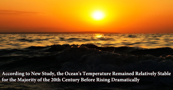 According to New Study, the Ocean's Temperature Remained Relatively Stable for the Majority of the 20th Century Before Rising Dramatically