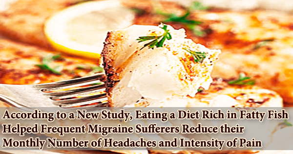 According to a New Study, Eating a Diet Rich in Fatty Fish Helped Frequent Migraine Sufferers Reduce their Monthly Number of Headaches and Intensity of Pain