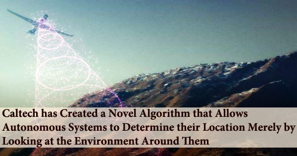 Caltech has Created a Novel Algorithm that Allows Autonomous Systems to Determine their Location Merely by Looking at the Environment Around Them