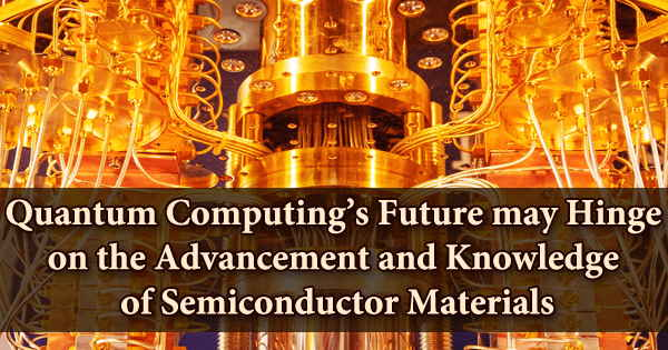 Quantum Computing's Future may Hinge on the Advancement and Knowledge of Semiconductor Materials