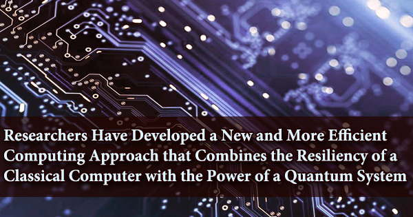Researchers Have Developed a New and More Efficient Computing Approach that Combines the Resiliency of a Classical Computer with the Power of a Quantum System