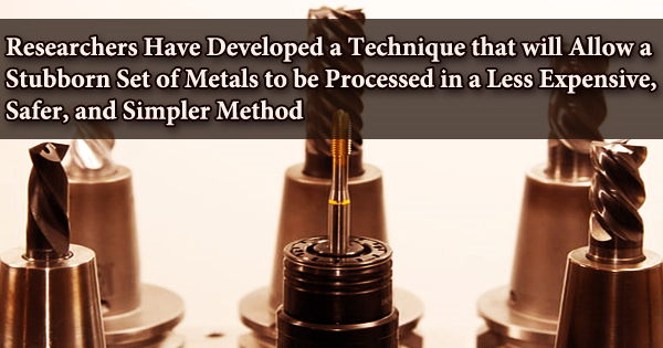Researchers Have Developed a Technique that will Allow a Stubborn Set of Metals to be Processed in a Less Expensive, Safer, and Simpler Method