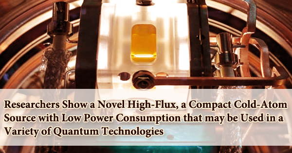 Researchers Show a Novel High-Flux, a Compact Cold-Atom Source with Low Power Consumption that may be Used in a Variety of Quantum Technologies