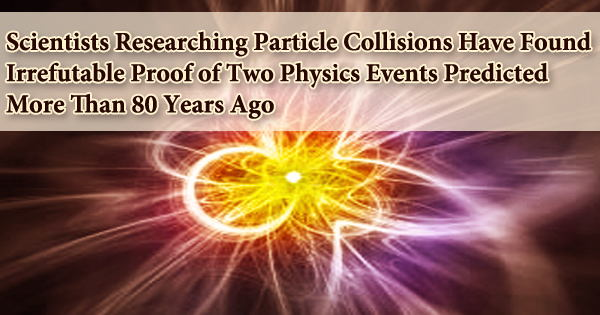 Scientists Researching Particle Collisions Have Found Irrefutable Proof of Two Physics Events Predicted More Than 80 Years Ago